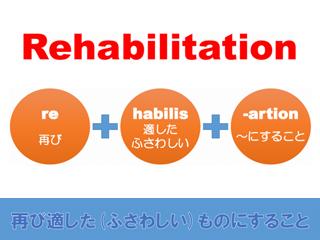 Rehabilitation=再び適した(ふさわしい)ものにすること